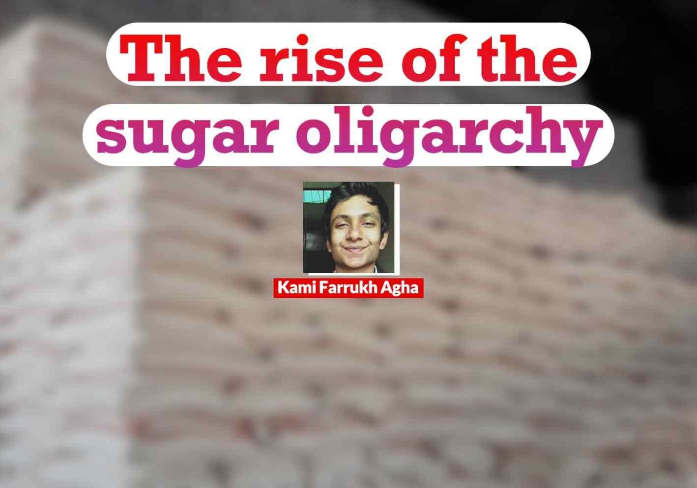 The rise of the sugar oligarchy -Insaf Blog